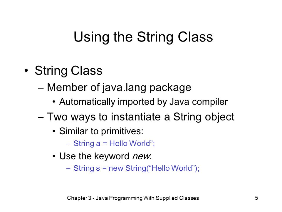 5 Using the String Class String Class –Member of java.lang package Automatically imported by Java compiler –Two ways to instantiate a String object Similar to primitives: –String a = Hello World ; Use the keyword new: –String s = new String( Hello World );