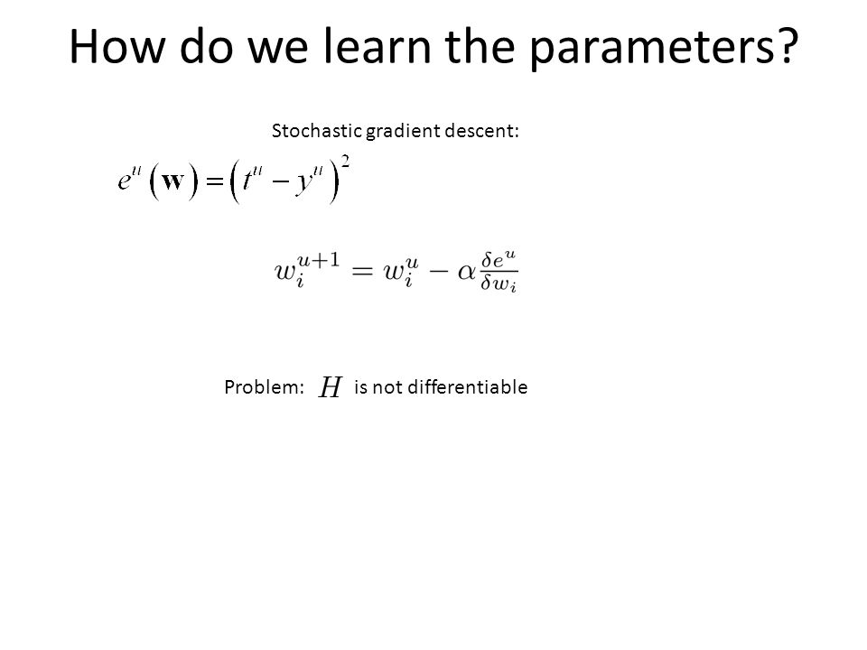 How do we learn the parameters Stochastic gradient descent: Problem:is not differentiable