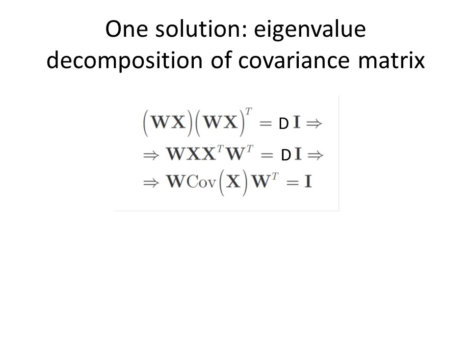 One solution: eigenvalue decomposition of covariance matrix D D