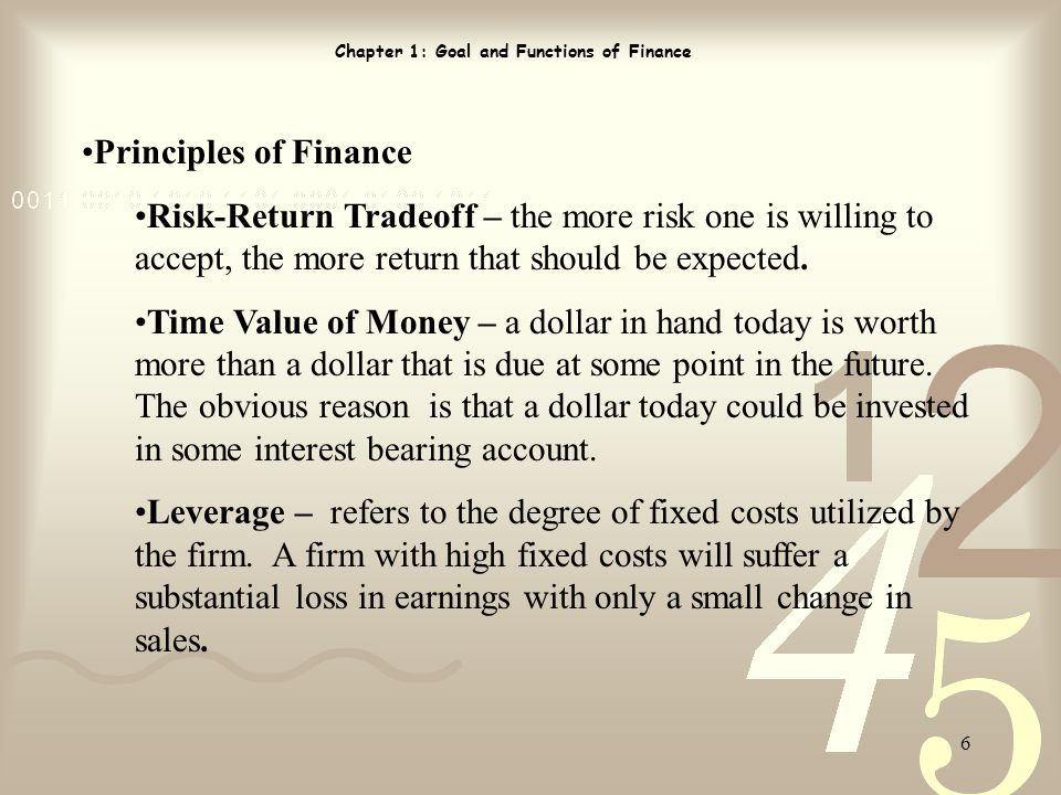 6 Chapter 1: Goal and Functions of Finance Principles of Finance Risk-Return Tradeoff – the more risk one is willing to accept, the more return that should be expected.