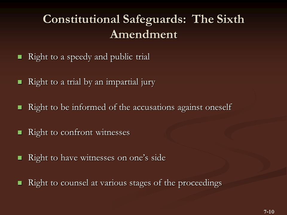 Constitutional Safeguards: The Sixth Amendment Right to a speedy and public trial Right to a speedy and public trial Right to a trial by an impartial jury Right to a trial by an impartial jury Right to be informed of the accusations against oneself Right to be informed of the accusations against oneself Right to confront witnesses Right to confront witnesses Right to have witnesses on one's side Right to have witnesses on one's side Right to counsel at various stages of the proceedings Right to counsel at various stages of the proceedings 7-10