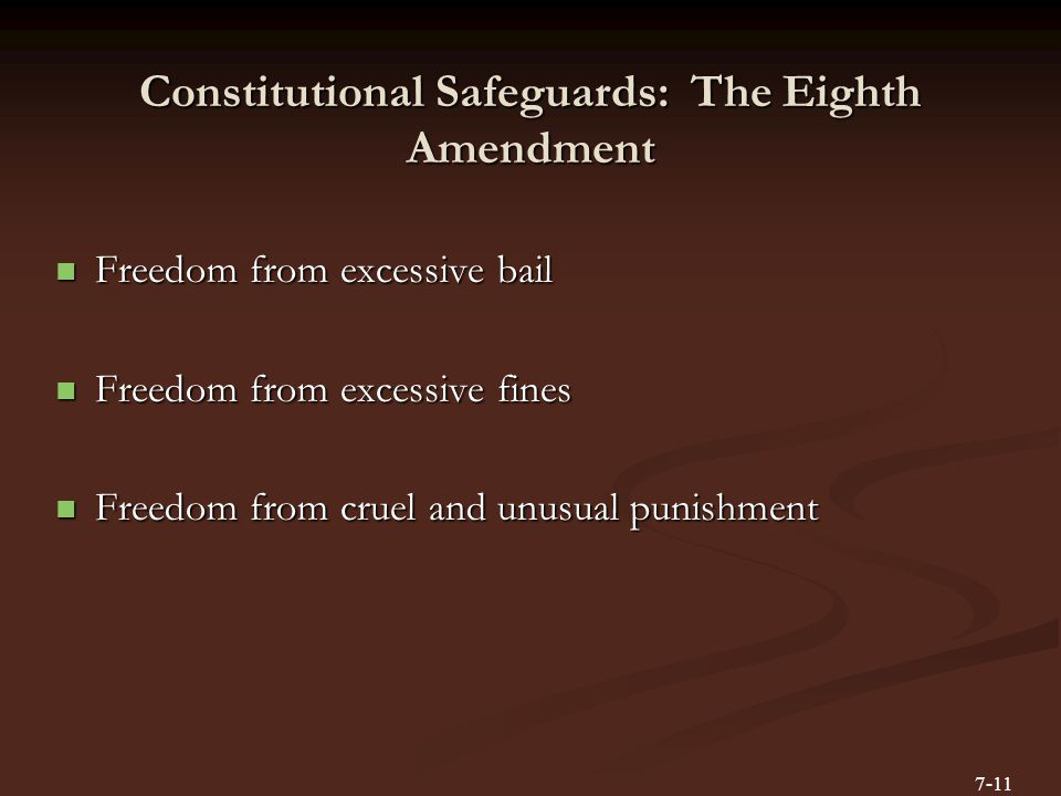 Constitutional Safeguards: The Eighth Amendment Freedom from excessive bail Freedom from excessive bail Freedom from excessive fines Freedom from excessive fines Freedom from cruel and unusual punishment Freedom from cruel and unusual punishment 7-11