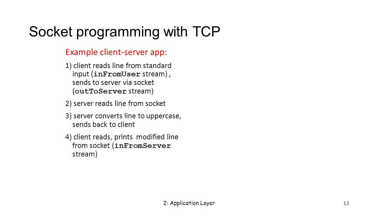 2: Application Layer 13 Socket programming with TCP Example client-server app: 1) client reads line from standard input ( inFromUser stream), sends to server via socket ( outToServer stream) 2) server reads line from socket 3) server converts line to uppercase, sends back to client 4) client reads, prints modified line from socket ( inFromServer stream)