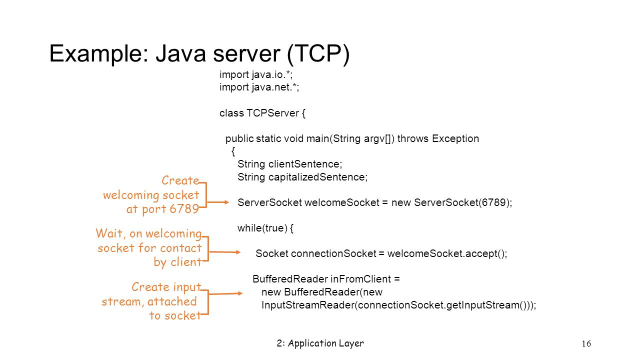 2: Application Layer 16 Example: Java server (TCP) import java.io.*; import java.net.*; class TCPServer { public static void main(String argv[]) throws Exception { String clientSentence; String capitalizedSentence; ServerSocket welcomeSocket = new ServerSocket(6789); while(true) { Socket connectionSocket = welcomeSocket.accept(); BufferedReader inFromClient = new BufferedReader(new InputStreamReader(connectionSocket.getInputStream())); Create welcoming socket at port 6789 Wait, on welcoming socket for contact by client Create input stream, attached to socket