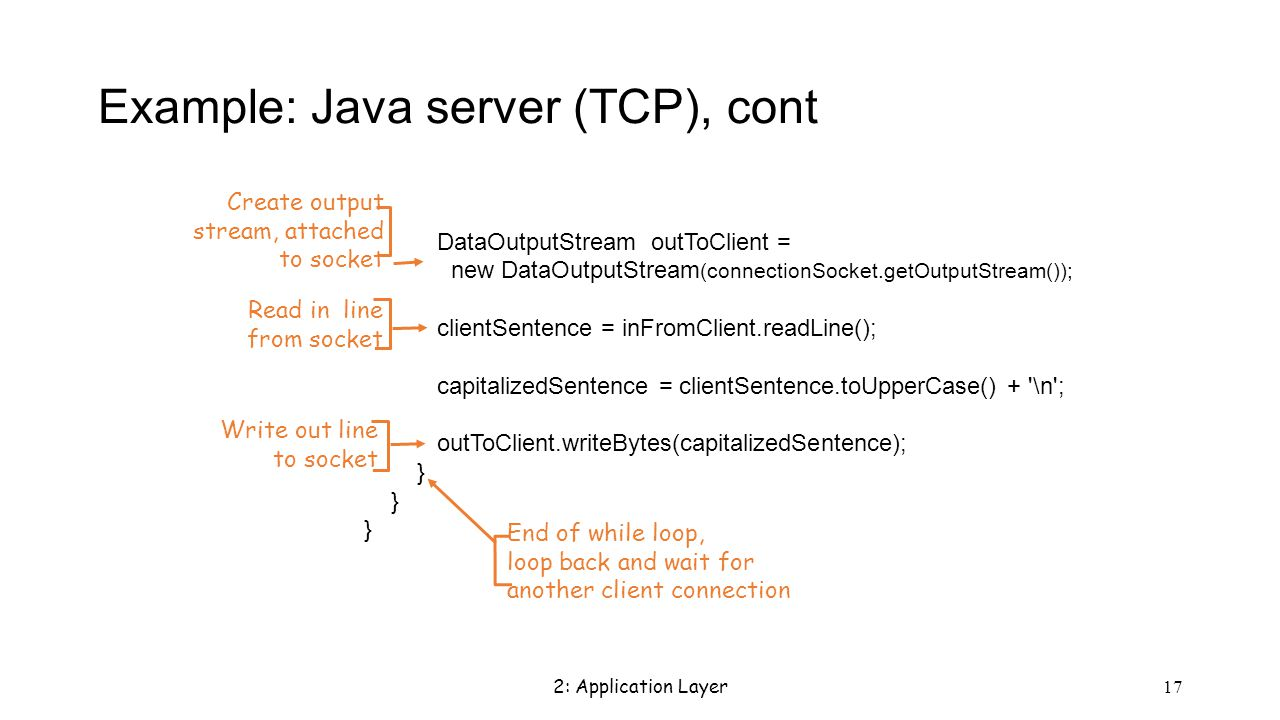 2: Application Layer 17 Example: Java server (TCP), cont DataOutputStream outToClient = new DataOutputStream (connectionSocket.getOutputStream()); clientSentence = inFromClient.readLine(); capitalizedSentence = clientSentence.toUpperCase() + \n ; outToClient.writeBytes(capitalizedSentence); } Read in line from socket Create output stream, attached to socket Write out line to socket End of while loop, loop back and wait for another client connection
