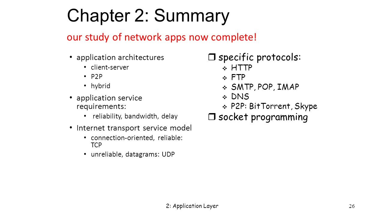 2: Application Layer 26 Chapter 2: Summary application architectures client-server P2P hybrid application service requirements: reliability, bandwidth, delay Internet transport service model connection-oriented, reliable: TCP unreliable, datagrams: UDP our study of network apps now complete.