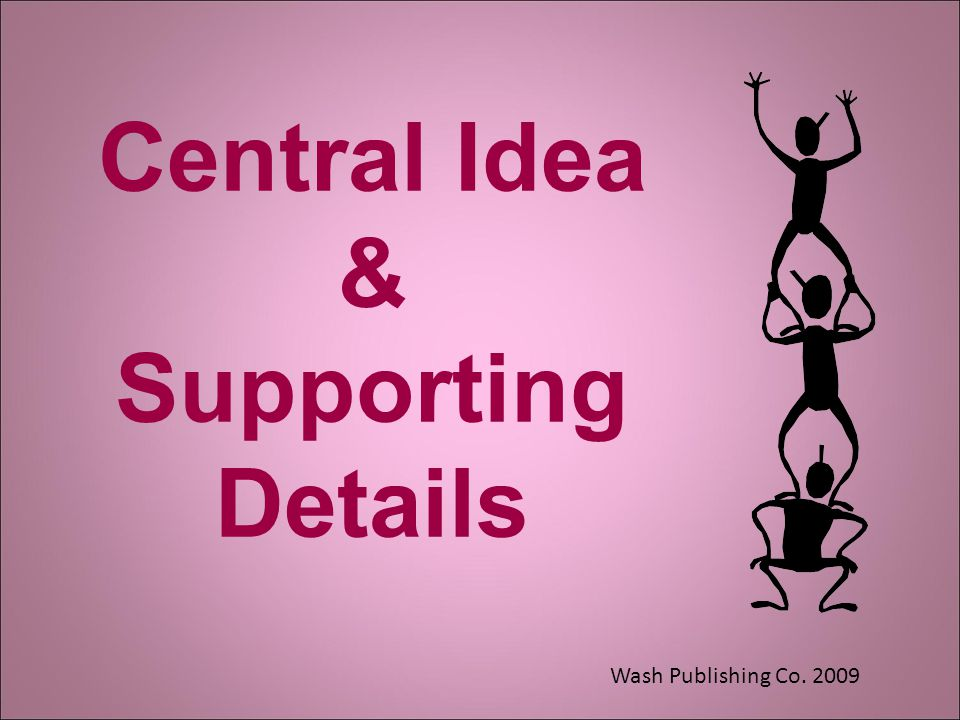 Central Idea & Supporting Details Wash Publishing Co. 2009