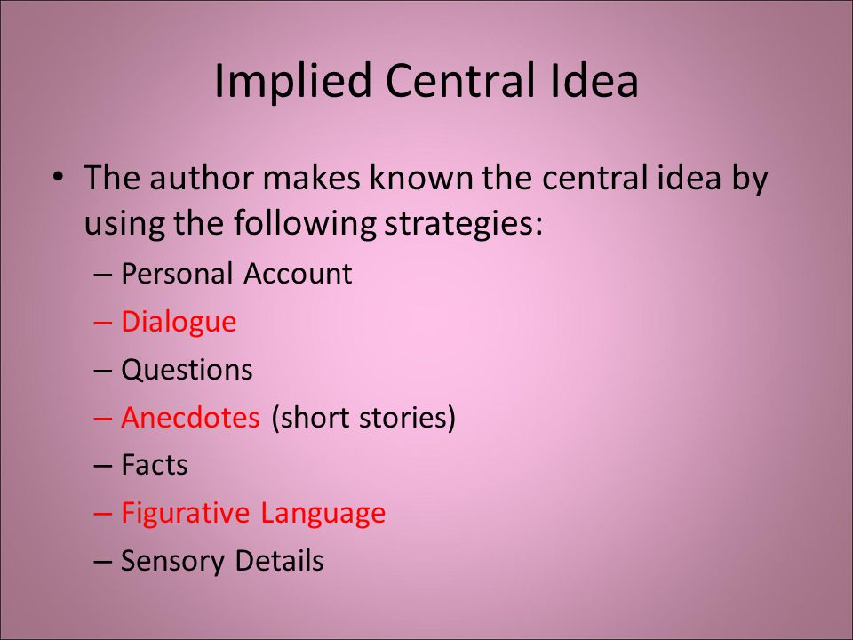 Implied Central Idea The author makes known the central idea by using the following strategies: – Personal Account – Dialogue – Questions – Anecdotes (short stories) – Facts – Figurative Language – Sensory Details