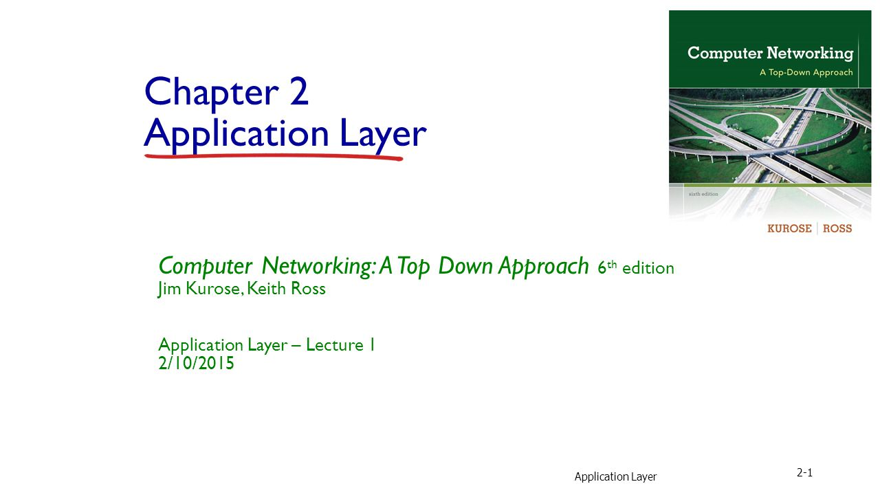 Application Layer 2-1 Chapter 2 Application Layer Computer Networking: A Top Down Approach 6 th edition Jim Kurose, Keith Ross Application Layer – Lecture 1 2/10/2015