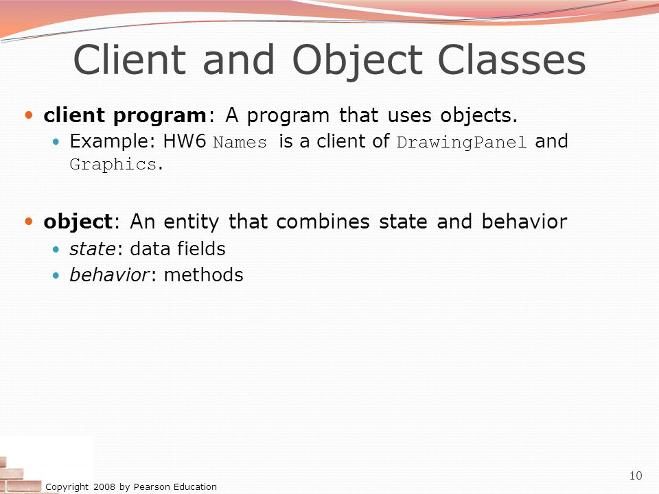 Copyright 2008 by Pearson Education 10 Client and Object Classes client program: A program that uses objects.