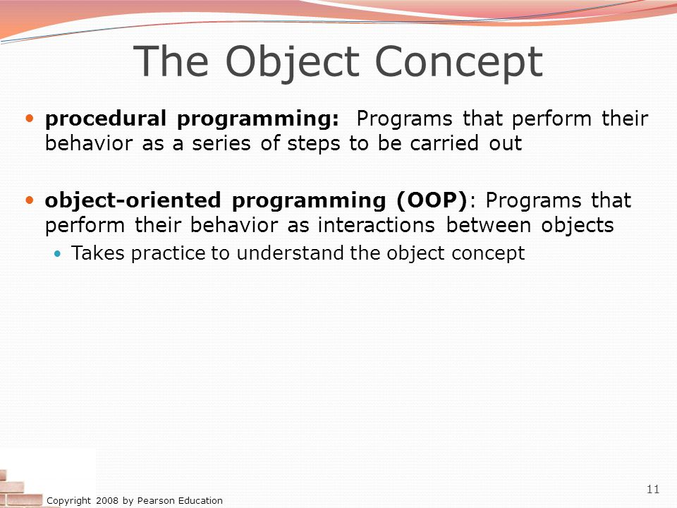 Copyright 2008 by Pearson Education 11 The Object Concept procedural programming: Programs that perform their behavior as a series of steps to be carried out object-oriented programming (OOP): Programs that perform their behavior as interactions between objects Takes practice to understand the object concept