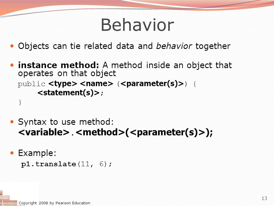 Copyright 2008 by Pearson Education 13 Behavior Objects can tie related data and behavior together instance method: A method inside an object that operates on that object public ( ) { ; } Syntax to use method:.