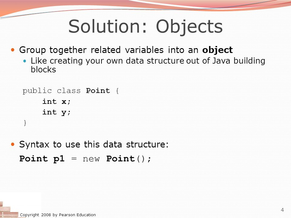 Copyright 2008 by Pearson Education 4 Solution: Objects Group together related variables into an object Like creating your own data structure out of Java building blocks public class Point { int x; int y; } Syntax to use this data structure: Point p1 = new Point();