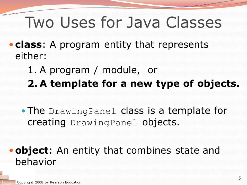 Copyright 2008 by Pearson Education 5 Two Uses for Java Classes class: A program entity that represents either: 1.A program / module, or 2.A template for a new type of objects.