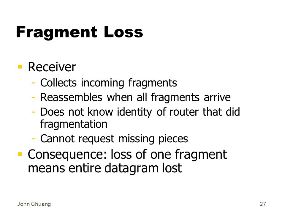 John Chuang27 Fragment Loss  Receiver -Collects incoming fragments -Reassembles when all fragments arrive -Does not know identity of router that did fragmentation -Cannot request missing pieces  Consequence: loss of one fragment means entire datagram lost
