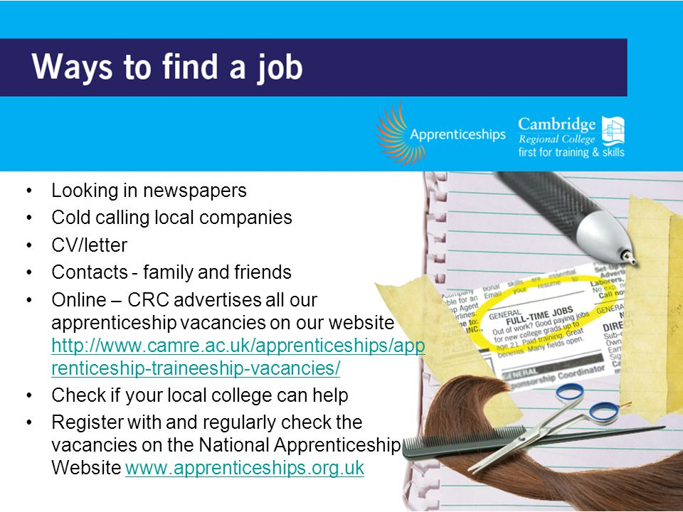 Looking in newspapers Cold calling local companies CV/letter Contacts - family and friends Online – CRC advertises all our apprenticeship vacancies on our website   renticeship-traineeship-vacancies/   renticeship-traineeship-vacancies/ Check if your local college can help Register with and regularly check the vacancies on the National Apprenticeship Website