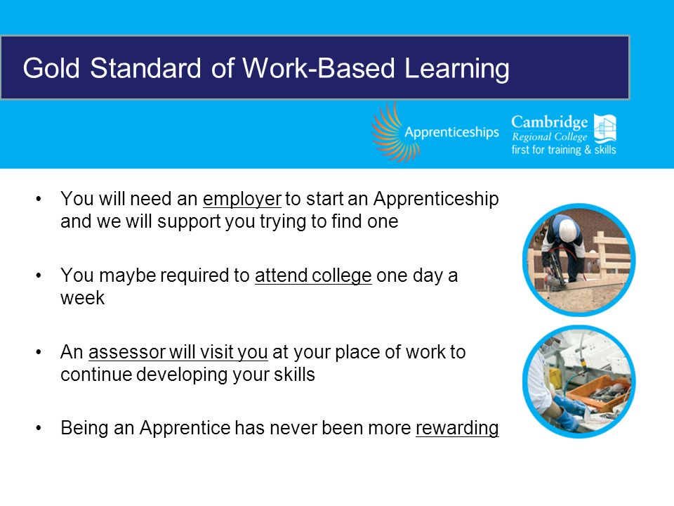 You will need an employer to start an Apprenticeship and we will support you trying to find one You maybe required to attend college one day a week An assessor will visit you at your place of work to continue developing your skills Being an Apprentice has never been more rewarding