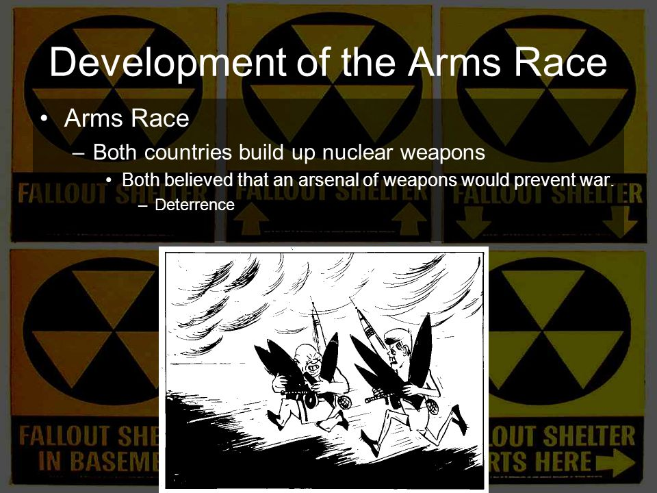 Development of the Arms Race Arms Race –Both countries build up nuclear weapons Both believed that an arsenal of weapons would prevent war.