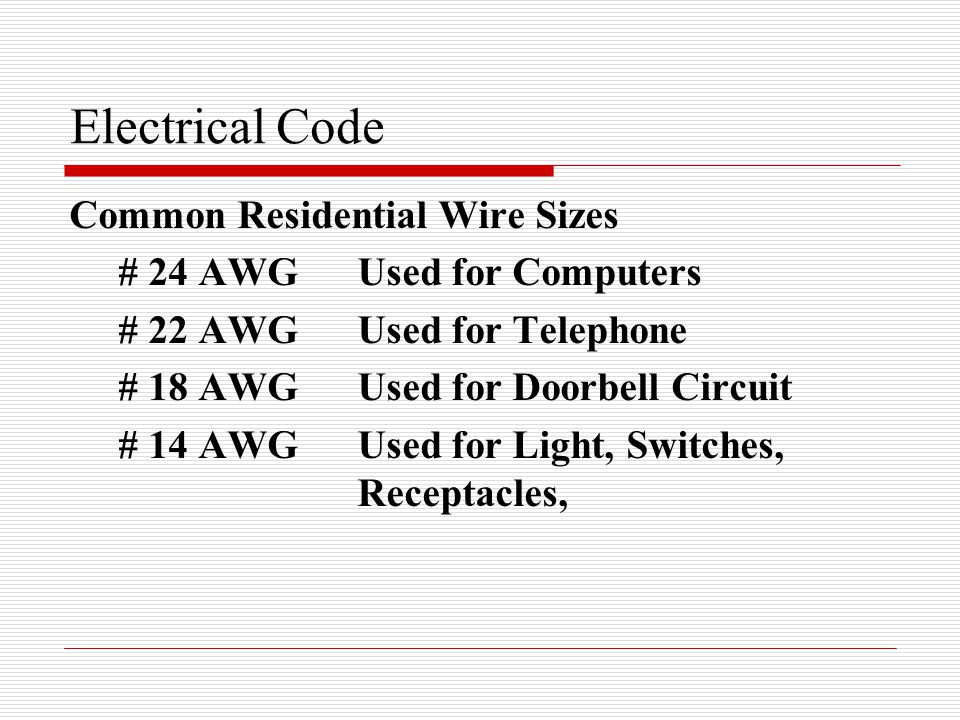 Electrical Code Common Residential Wire Sizes # 24 AWGUsed for Computers # 22 AWGUsed for Telephone # 18 AWGUsed for Doorbell Circuit # 14 AWG Used for Light, Switches, Receptacles,