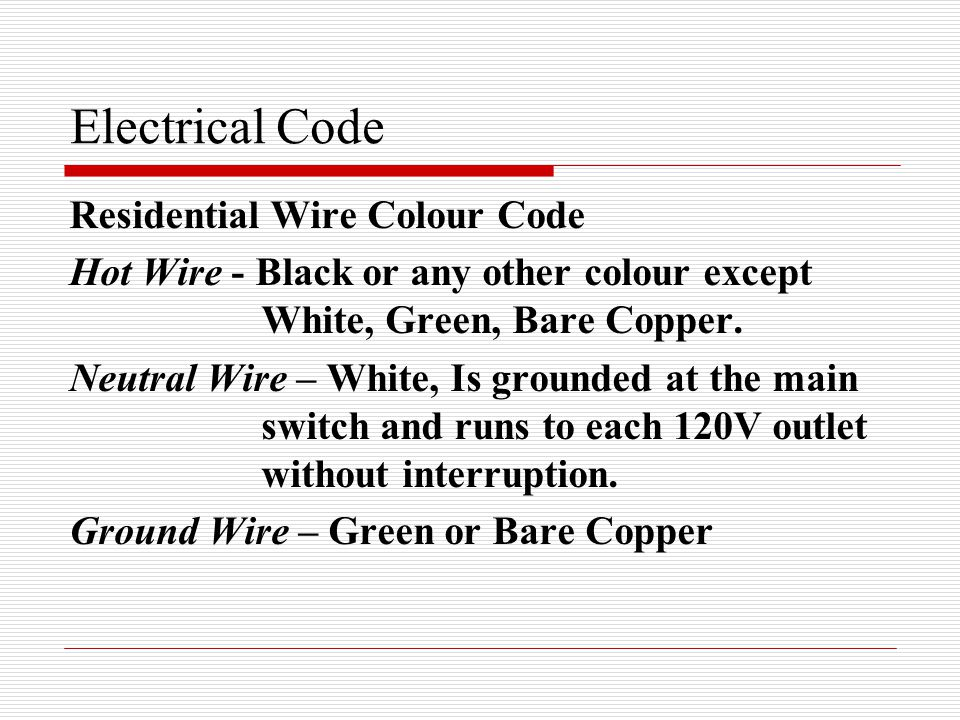 Electrical Code Residential Wire Colour Code Hot Wire - Black or any other colour except White, Green, Bare Copper.