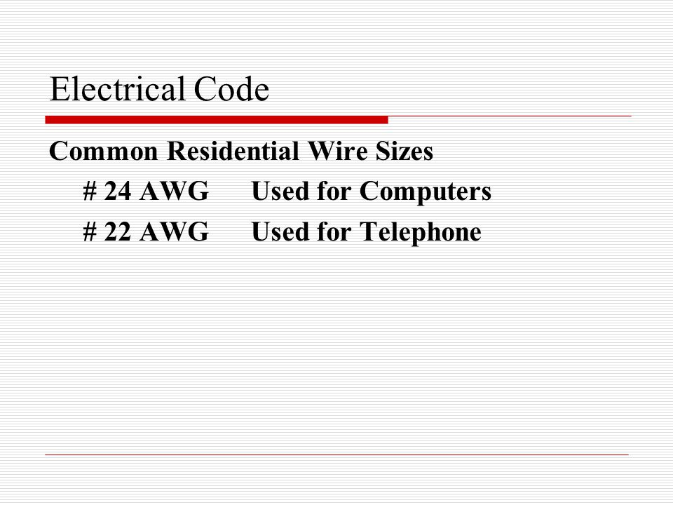 Electrical Code Common Residential Wire Sizes # 24 AWGUsed for Computers # 22 AWGUsed for Telephone