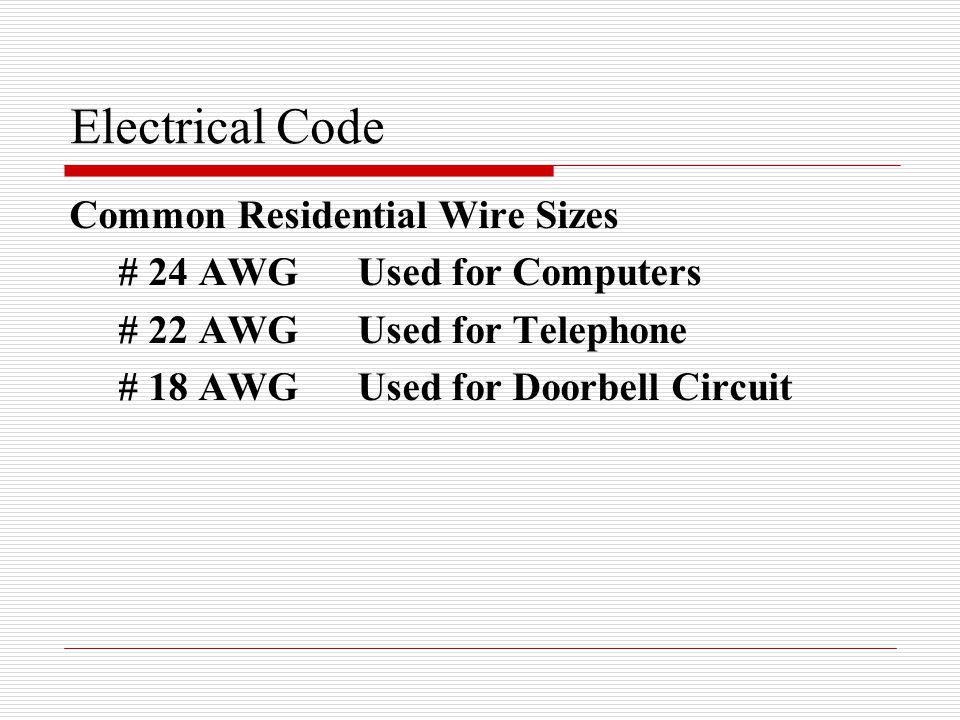 Electrical Code Common Residential Wire Sizes # 24 AWGUsed for Computers # 22 AWGUsed for Telephone # 18 AWGUsed for Doorbell Circuit