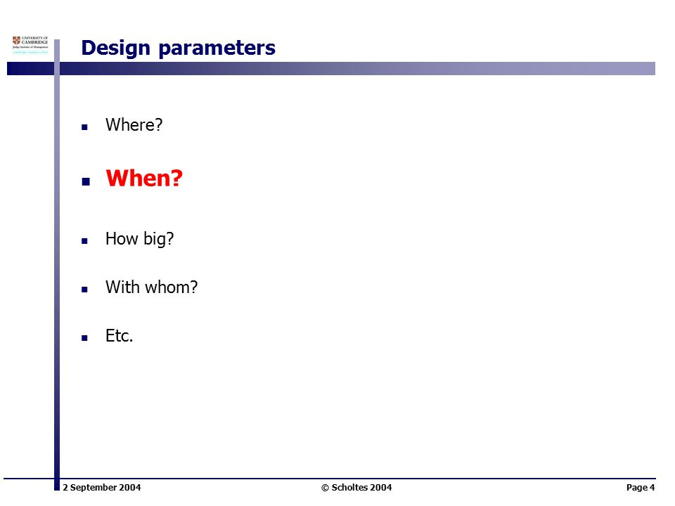 2 September 2004 © Scholtes 2004Page 4 Design parameters Where When How big With whom Etc.