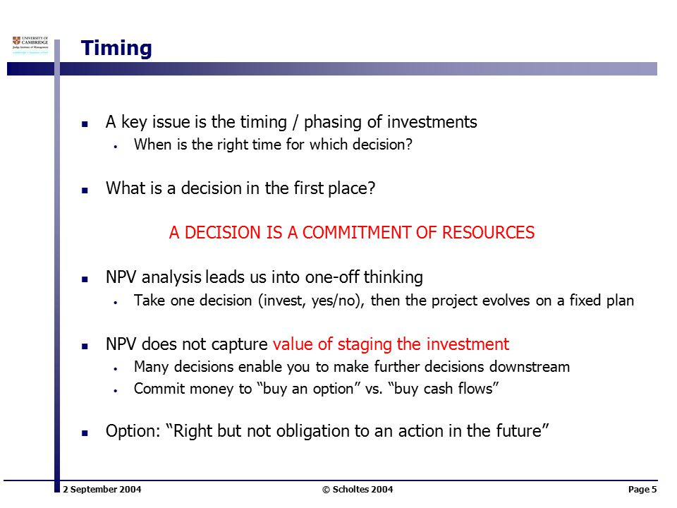 2 September 2004 © Scholtes 2004Page 5 Timing A key issue is the timing / phasing of investments When is the right time for which decision.