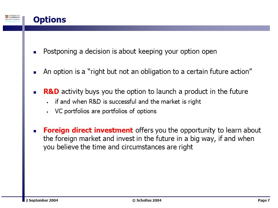 2 September 2004 © Scholtes 2004Page 7 Options Postponing a decision is about keeping your option open An option is a right but not an obligation to a certain future action R&D activity buys you the option to launch a product in the future if and when R&D is successful and the market is right VC portfolios are portfolios of options Foreign direct investment offers you the opportunity to learn about the foreign market and invest in the future in a big way, if and when you believe the time and circumstances are right