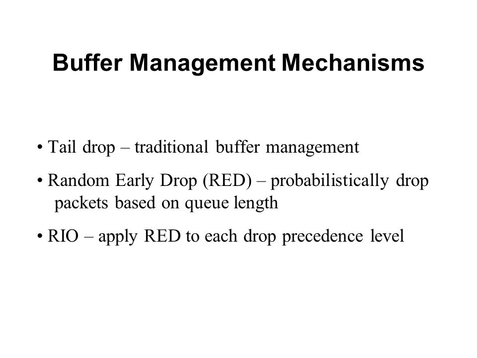 Buffer Management Mechanisms Tail drop – traditional buffer management Random Early Drop (RED) – probabilistically drop packets based on queue length RIO – apply RED to each drop precedence level