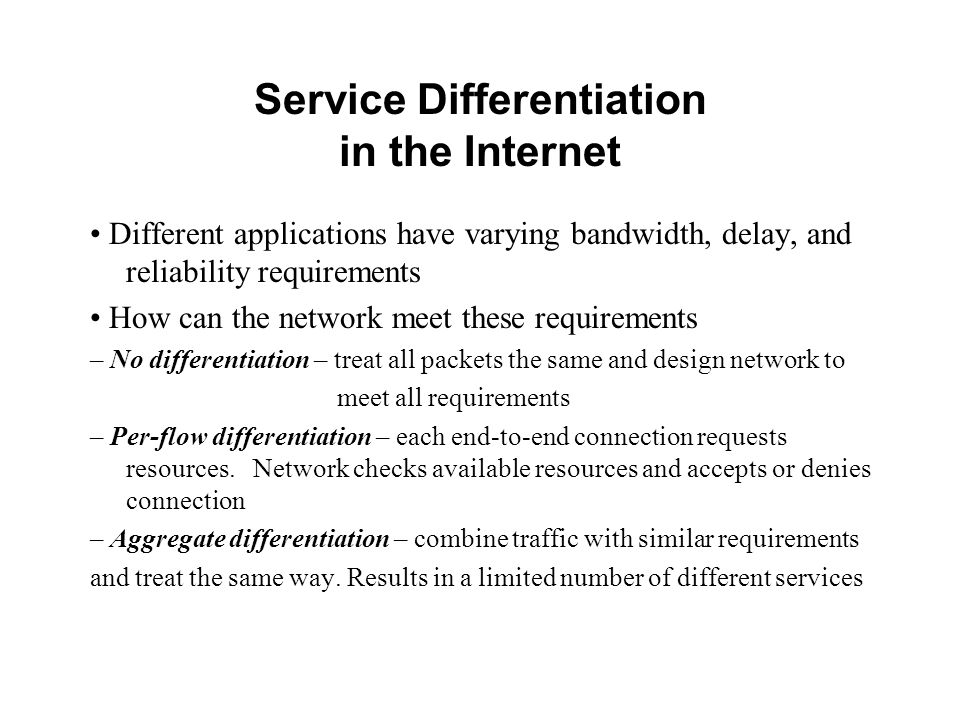 Service Differentiation in the Internet Different applications have varying bandwidth, delay, and reliability requirements How can the network meet these requirements – No differentiation – treat all packets the same and design network to meet all requirements – Per-flow differentiation – each end-to-end connection requests resources.