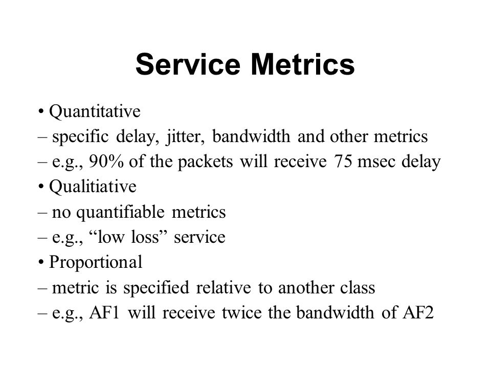 Service Metrics Quantitative – specific delay, jitter, bandwidth and other metrics – e.g., 90% of the packets will receive 75 msec delay Qualitiative – no quantifiable metrics – e.g., low loss service Proportional – metric is specified relative to another class – e.g., AF1 will receive twice the bandwidth of AF2