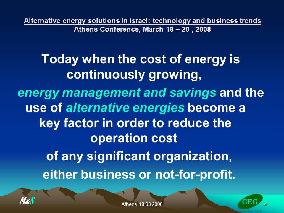 Athens Alternative energy solutions in Israel: technology and business trends Athens Conference, March 18 – 20, 2008 Today when the cost of energy is continuously growing, energy management and savings and the use of alternative energies become a key factor in order to reduce the operation cost of any significant organization, either business or not-for-profit.