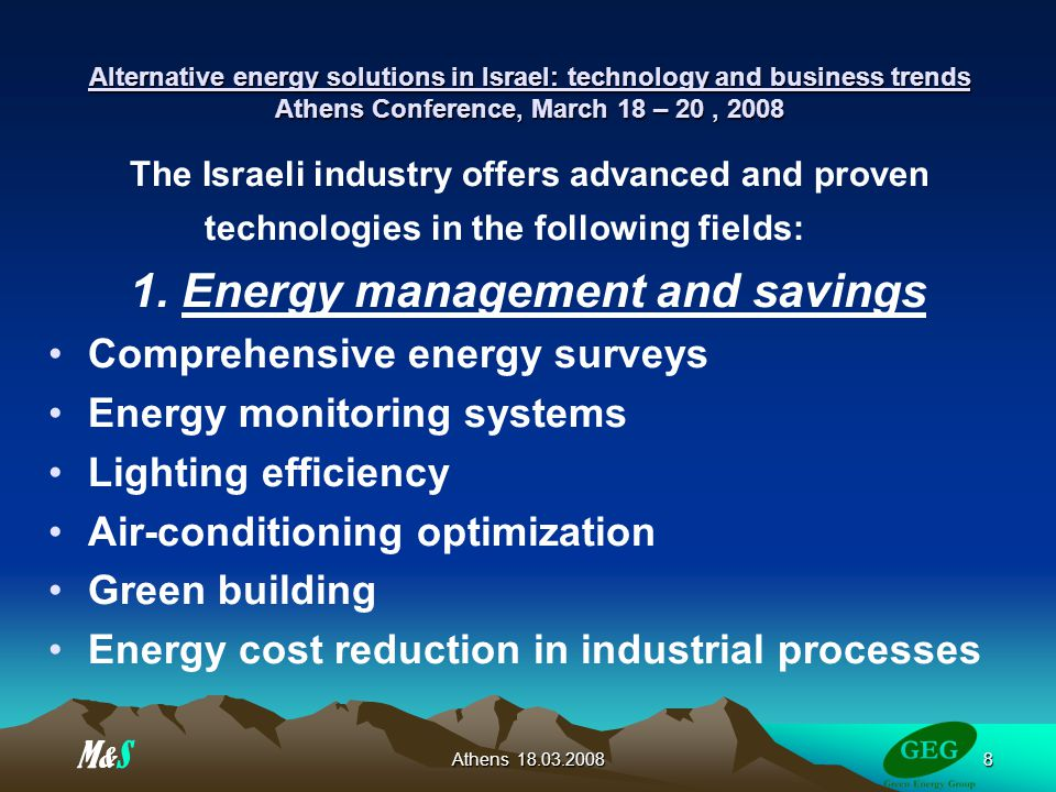 Athens Alternative energy solutions in Israel: technology and business trends Athens Conference, March 18 – 20, 2008 The Israeli industry offers advanced and proven technologies in the following fields: 1.