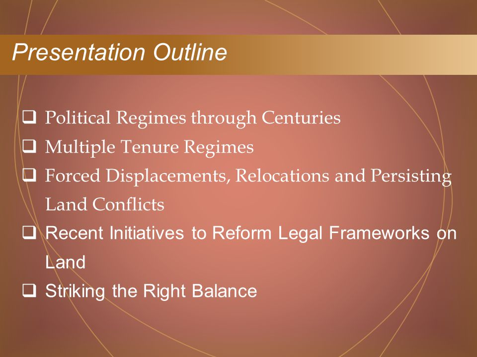  Political Regimes through Centuries  Multiple Tenure Regimes  Forced Displacements, Relocations and Persisting Land Conflicts  Recent Initiatives to Reform Legal Frameworks on Land  Striking the Right Balance Presentation Outline