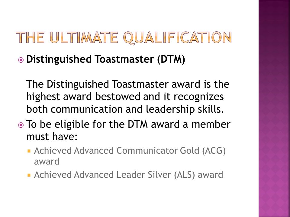  Distinguished Toastmaster (DTM) The Distinguished Toastmaster award is the highest award bestowed and it recognizes both communication and leadership skills.