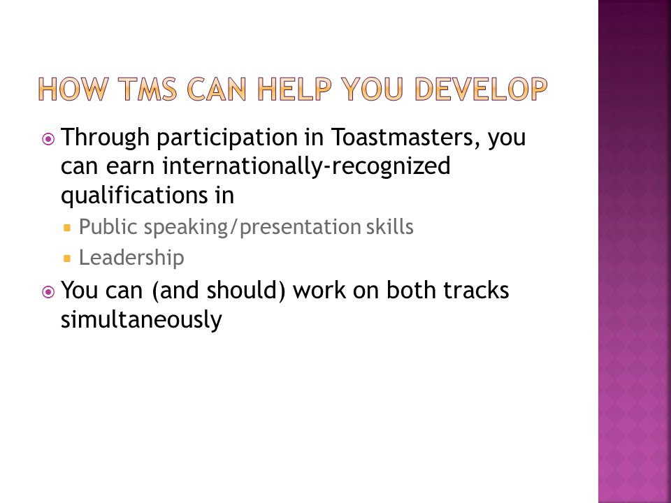 Through participation in Toastmasters, you can earn internationally-recognized qualifications in  Public speaking/presentation skills  Leadership  You can (and should) work on both tracks simultaneously