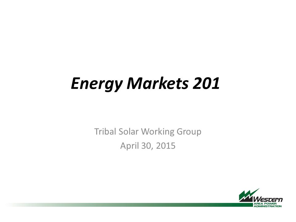 Energy Markets 201 Tribal Solar Working Group April 30, 2015