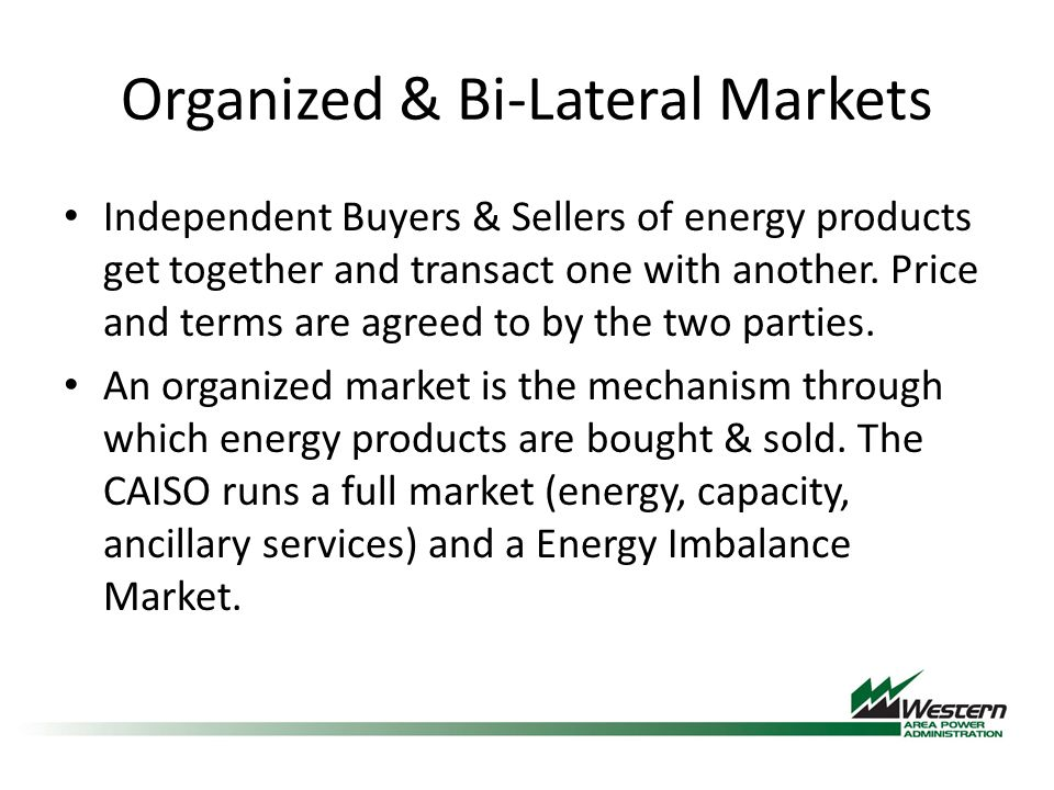 Organized & Bi-Lateral Markets Independent Buyers & Sellers of energy products get together and transact one with another.