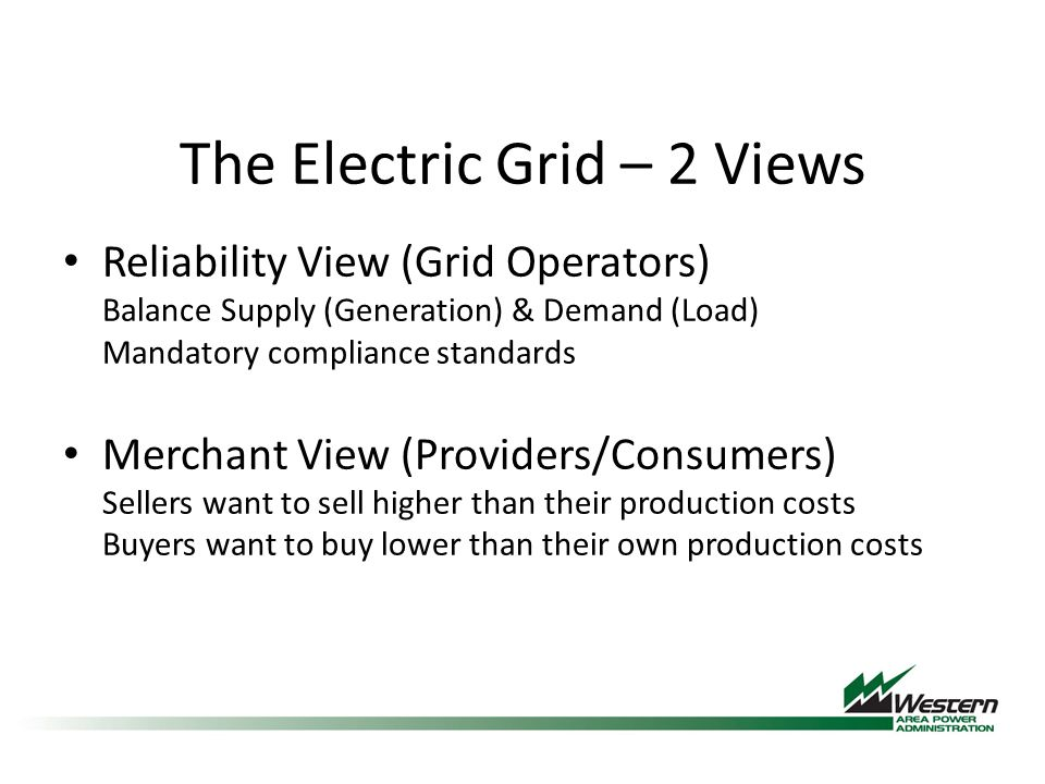 The Electric Grid – 2 Views Reliability View (Grid Operators) Balance Supply (Generation) & Demand (Load) Mandatory compliance standards Merchant View (Providers/Consumers) Sellers want to sell higher than their production costs Buyers want to buy lower than their own production costs