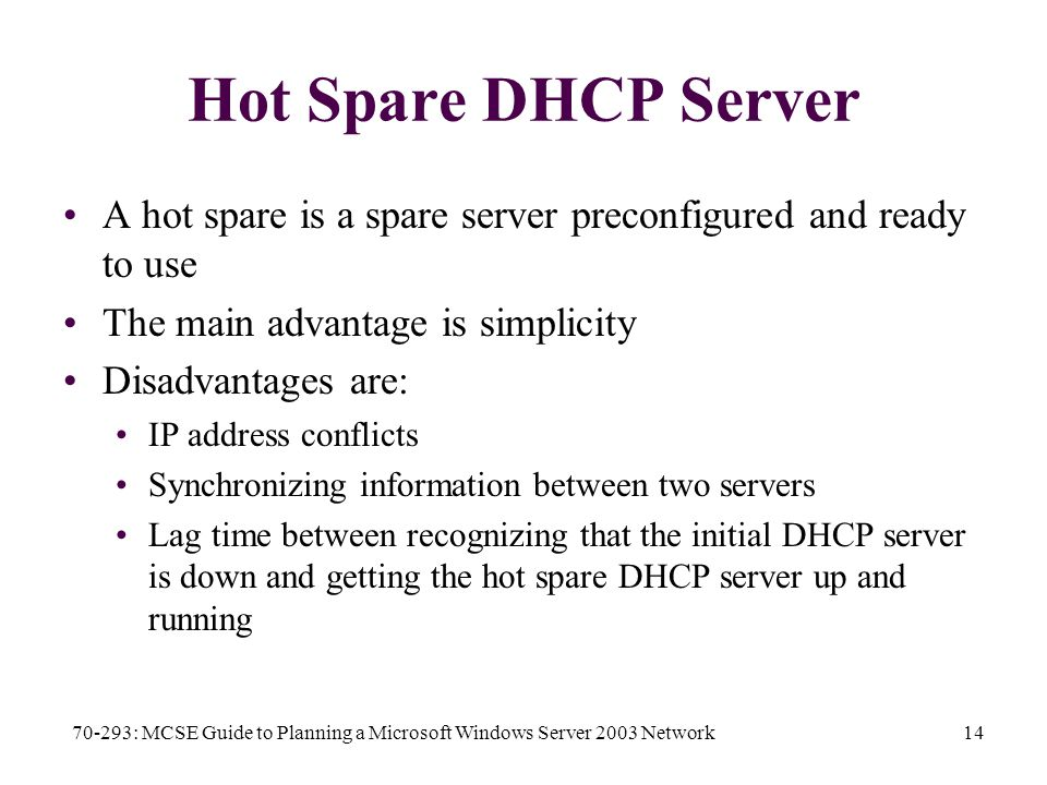70-293: MCSE Guide to Planning a Microsoft Windows Server 2003 Network14 Hot Spare DHCP Server A hot spare is a spare server preconfigured and ready to use The main advantage is simplicity Disadvantages are: IP address conflicts Synchronizing information between two servers Lag time between recognizing that the initial DHCP server is down and getting the hot spare DHCP server up and running
