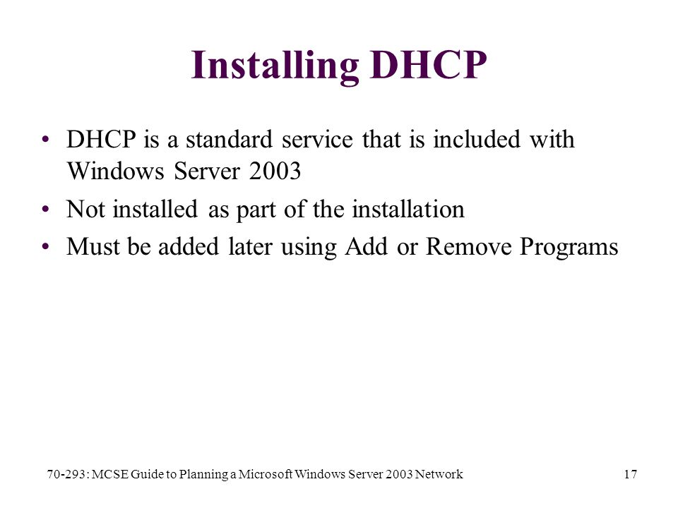 70-293: MCSE Guide to Planning a Microsoft Windows Server 2003 Network17 Installing DHCP DHCP is a standard service that is included with Windows Server 2003 Not installed as part of the installation Must be added later using Add or Remove Programs