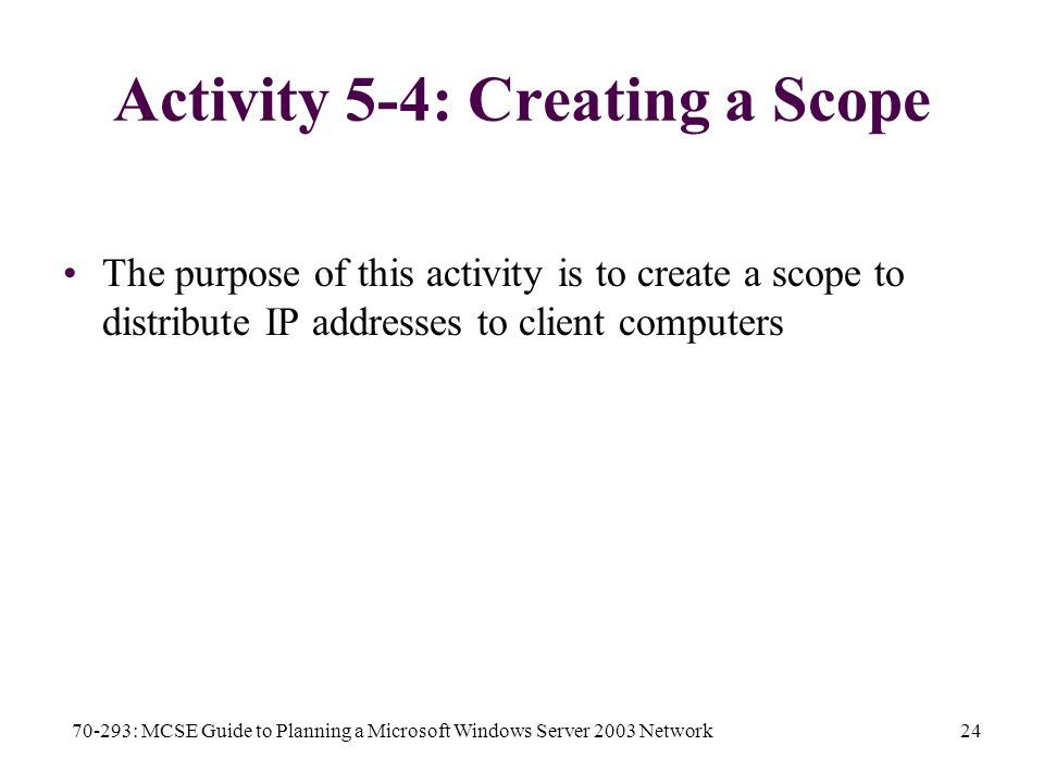 70-293: MCSE Guide to Planning a Microsoft Windows Server 2003 Network24 Activity 5-4: Creating a Scope The purpose of this activity is to create a scope to distribute IP addresses to client computers