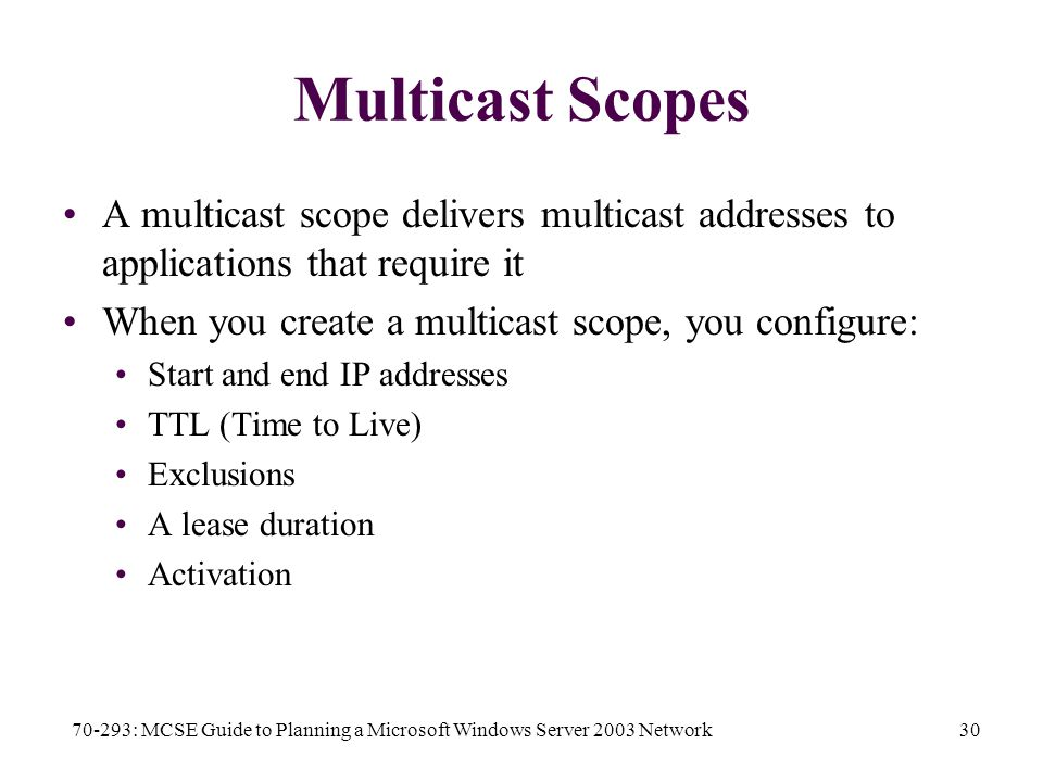 70-293: MCSE Guide to Planning a Microsoft Windows Server 2003 Network30 Multicast Scopes A multicast scope delivers multicast addresses to applications that require it When you create a multicast scope, you configure: Start and end IP addresses TTL (Time to Live) Exclusions A lease duration Activation