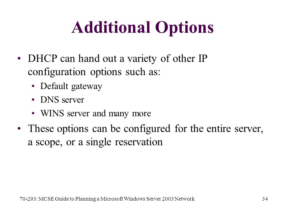 70-293: MCSE Guide to Planning a Microsoft Windows Server 2003 Network34 Additional Options DHCP can hand out a variety of other IP configuration options such as: Default gateway DNS server WINS server and many more These options can be configured for the entire server, a scope, or a single reservation