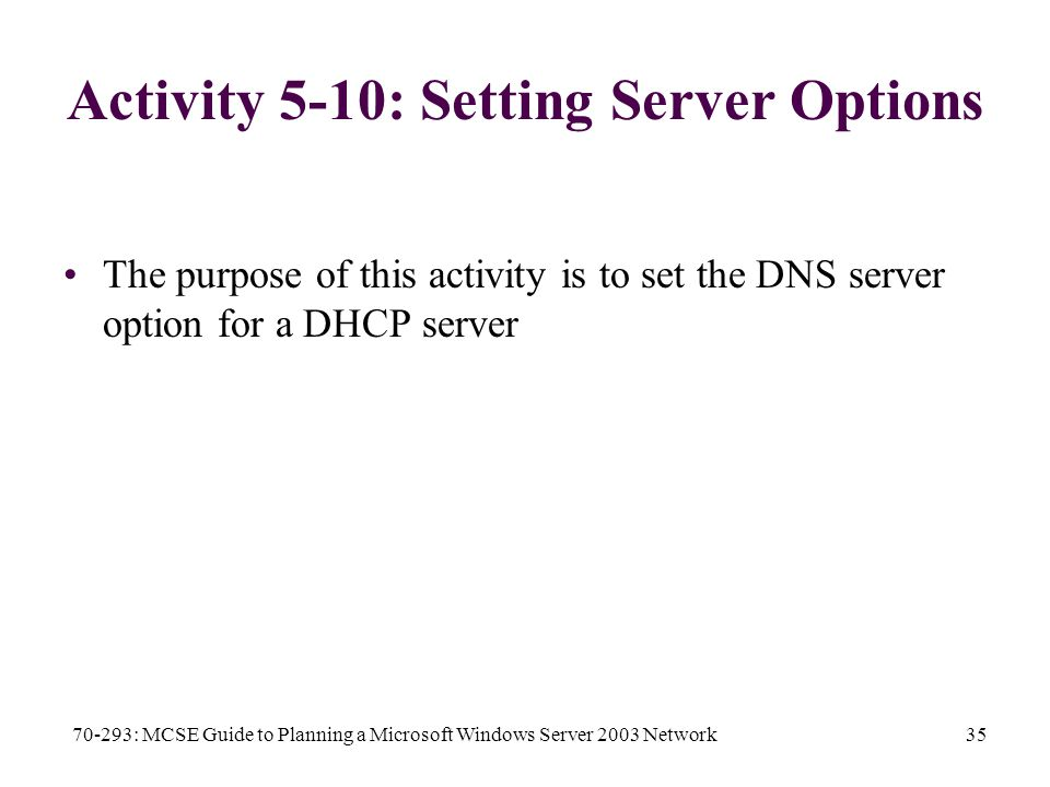 70-293: MCSE Guide to Planning a Microsoft Windows Server 2003 Network35 Activity 5-10: Setting Server Options The purpose of this activity is to set the DNS server option for a DHCP server