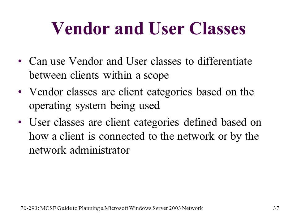 70-293: MCSE Guide to Planning a Microsoft Windows Server 2003 Network37 Vendor and User Classes Can use Vendor and User classes to differentiate between clients within a scope Vendor classes are client categories based on the operating system being used User classes are client categories defined based on how a client is connected to the network or by the network administrator