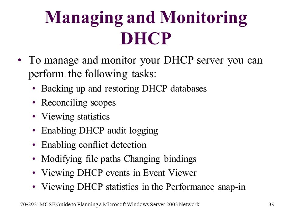 70-293: MCSE Guide to Planning a Microsoft Windows Server 2003 Network39 Managing and Monitoring DHCP To manage and monitor your DHCP server you can perform the following tasks: Backing up and restoring DHCP databases Reconciling scopes Viewing statistics Enabling DHCP audit logging Enabling conflict detection Modifying file paths Changing bindings Viewing DHCP events in Event Viewer Viewing DHCP statistics in the Performance snap-in