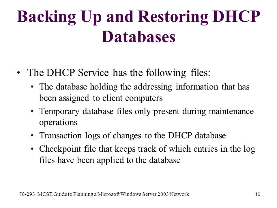 70-293: MCSE Guide to Planning a Microsoft Windows Server 2003 Network40 Backing Up and Restoring DHCP Databases The DHCP Service has the following files: The database holding the addressing information that has been assigned to client computers Temporary database files only present during maintenance operations Transaction logs of changes to the DHCP database Checkpoint file that keeps track of which entries in the log files have been applied to the database
