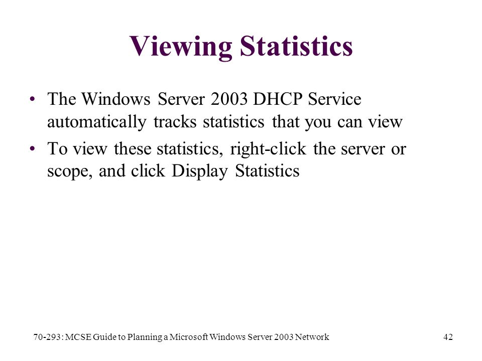 70-293: MCSE Guide to Planning a Microsoft Windows Server 2003 Network42 Viewing Statistics The Windows Server 2003 DHCP Service automatically tracks statistics that you can view To view these statistics, right-click the server or scope, and click Display Statistics